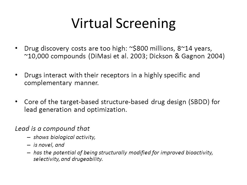 Virtual Screening Drug discovery costs are too high: ~$800 millions, 8~14 years, ~10,000 compounds (DiMasi et al. 2003; Dickson & Gagnon 2004)