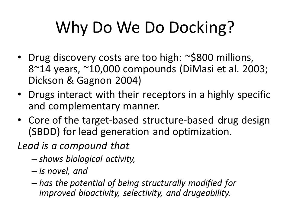 Why Do We Do Docking Drug discovery costs are too high: ~$800 millions, 8~14 years, ~10,000 compounds (DiMasi et al. 2003; Dickson & Gagnon 2004)