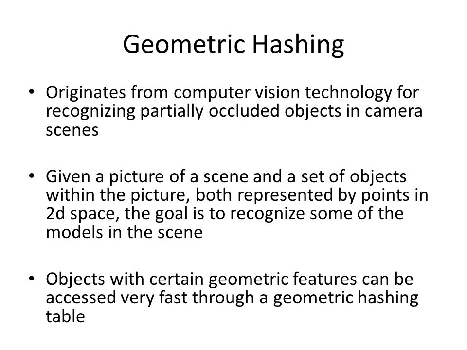 Geometric Hashing Originates from computer vision technology for recognizing partially occluded objects in camera scenes.