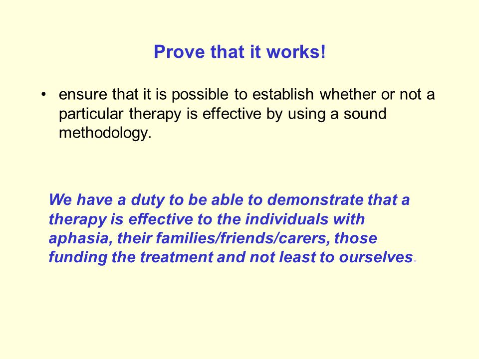 Prove that it works! ensure that it is possible to establish whether or not a particular therapy is effective by using a sound methodology.