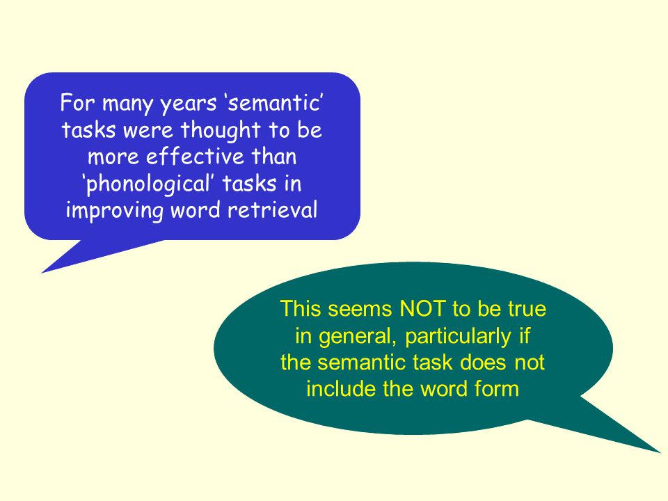 For many years 'semantic' tasks were thought to be more effective than 'phonological' tasks in improving word retrieval