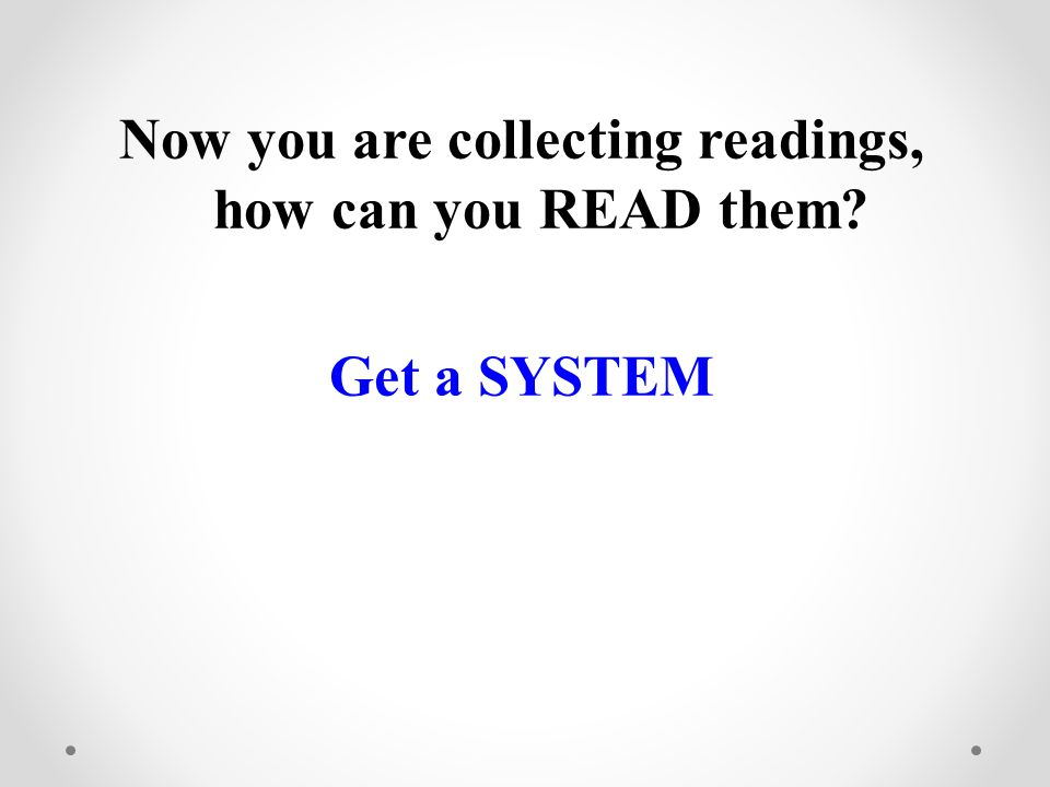 Now you are collecting readings, how can you READ them Get a SYSTEM