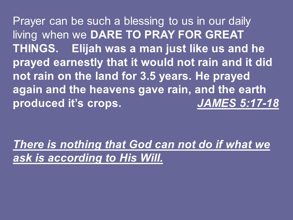 Prayer can be such a blessing to us in our daily living when we DARE TO PRAY FOR GREAT THINGS. Elijah was a man just like us and he prayed earnestly that it would not rain and it did not rain on the land for 3.5 years. He prayed again and the heavens gave rain, and the earth produced it's crops. JAMES 5:17-18