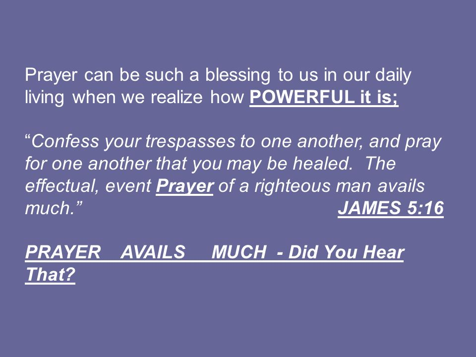 Prayer can be such a blessing to us in our daily living when we realize how POWERFUL it is;