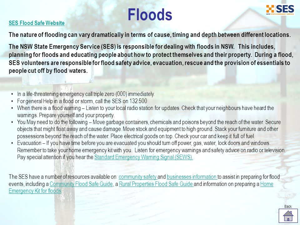 Floods SES Flood Safe Website. The nature of flooding can vary dramatically in terms of cause, timing and depth between different locations.