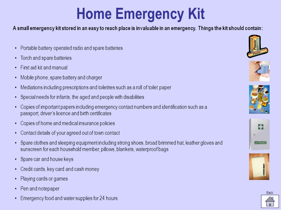 Home Emergency Kit A small emergency kit stored in an easy to reach place is invaluable in an emergency. Things the kit should contain: