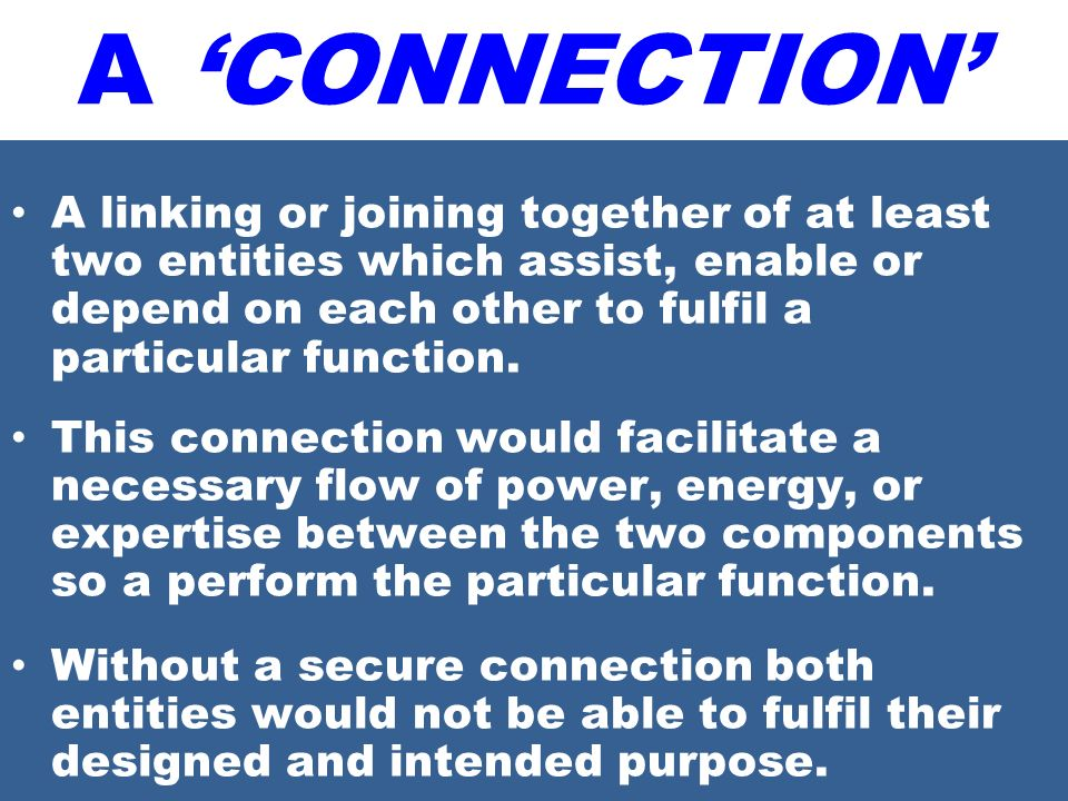 A 'CONNECTION' A linking or joining together of at least two entities which assist, enable or depend on each other to fulfil a particular function.