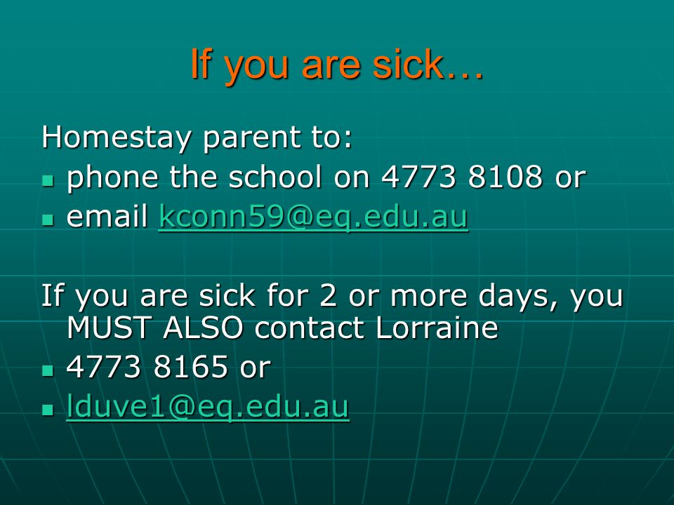 If you are sick… Homestay parent to: phone the school on 4773 8108 or