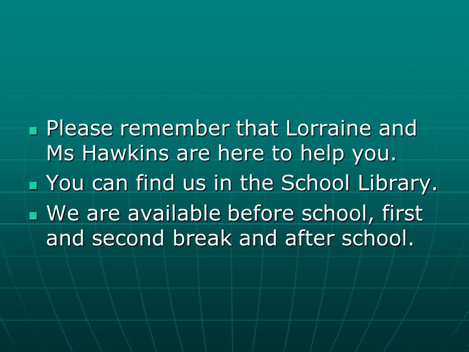 Please remember that Lorraine and Ms Hawkins are here to help you.