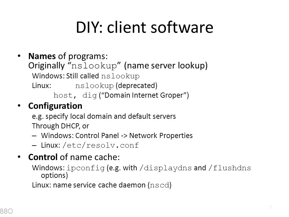 DIY: client software Names of programs: Originally nslookup (name server lookup) Windows: Still called nslookup.