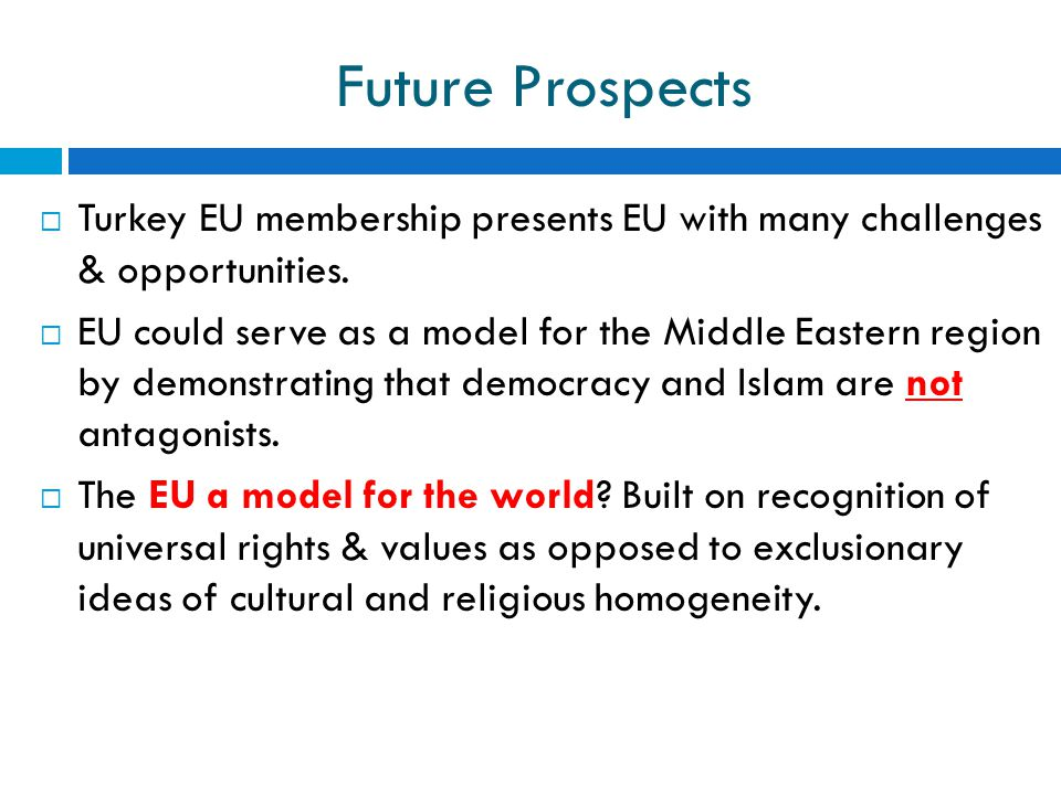 Future Prospects Turkey EU membership presents EU with many challenges & opportunities.