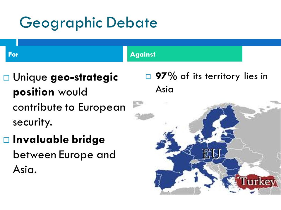 Geographic Debate For. Against. Unique geo-strategic position would contribute to European security.
