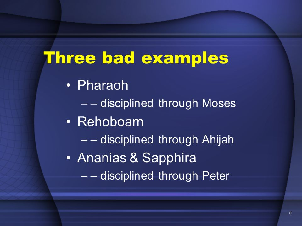 Three bad examples Pharaoh Rehoboam Ananias & Sapphira