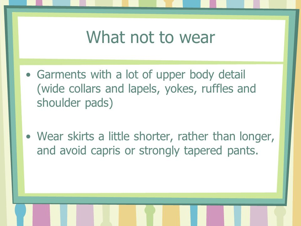 What not to wearGarments with a lot of upper body detail (wide collars and lapels, yokes, ruffles and shoulder pads)