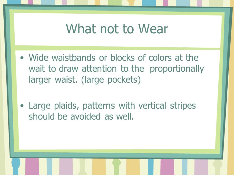 What not to Wear Wide waistbands or blocks of colors at the wait to draw attention to the proportionally larger waist. (large pockets)