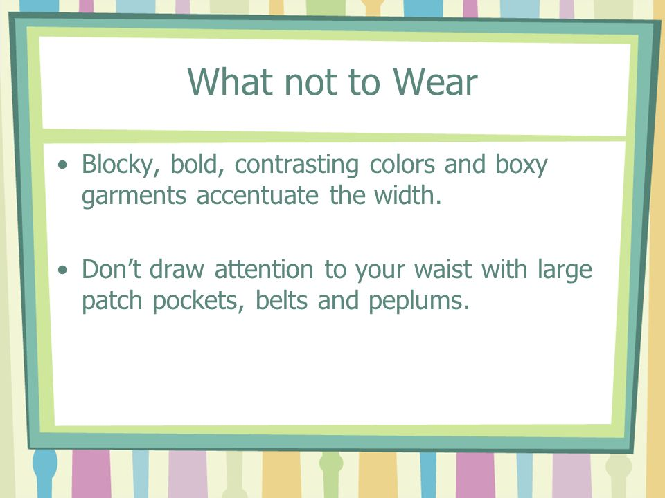 What not to Wear Blocky, bold, contrasting colors and boxy garments accentuate the width.