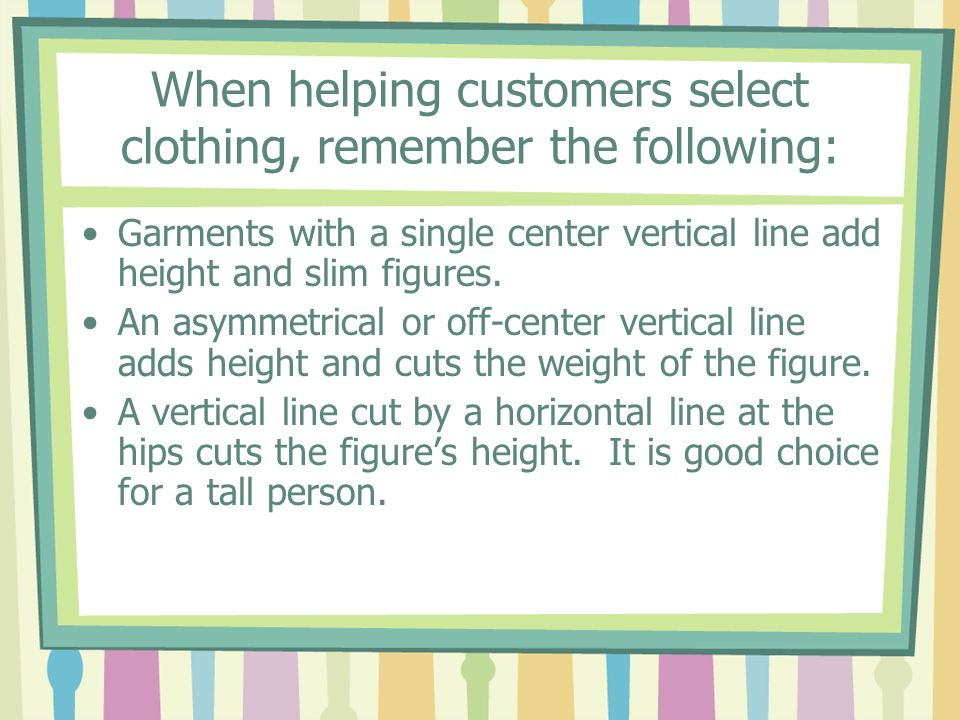 When helping customers select clothing, remember the following: