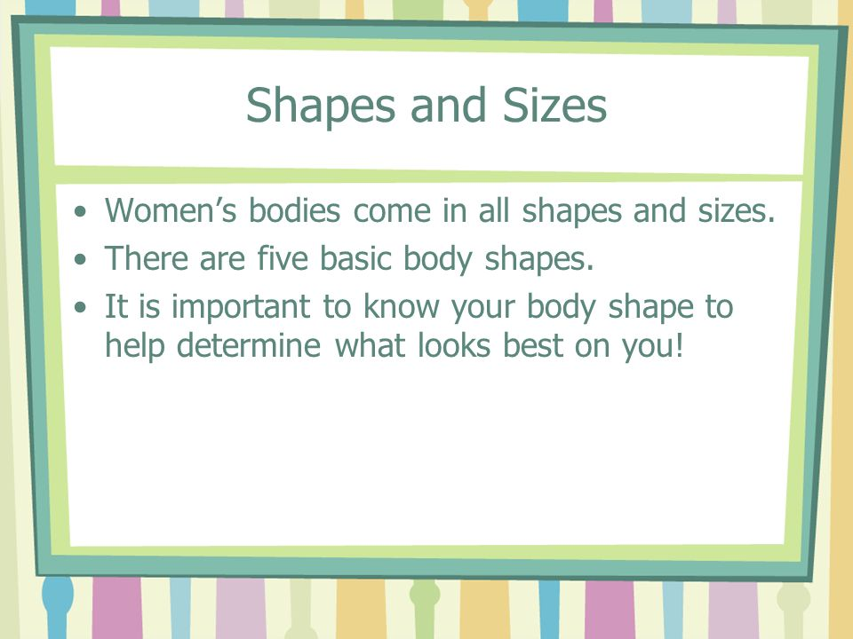 Shapes and Sizes Women's bodies come in all shapes and sizes.