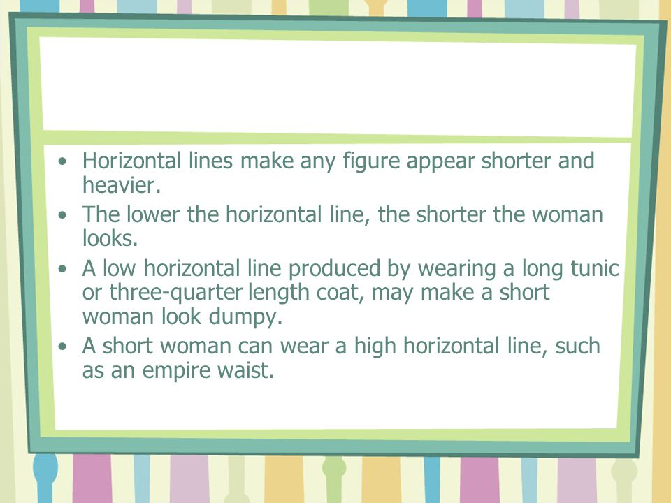 Horizontal lines make any figure appear shorter and heavier.