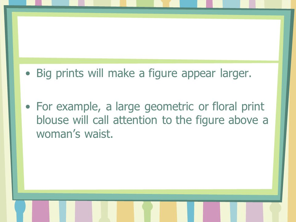 Big prints will make a figure appear larger.