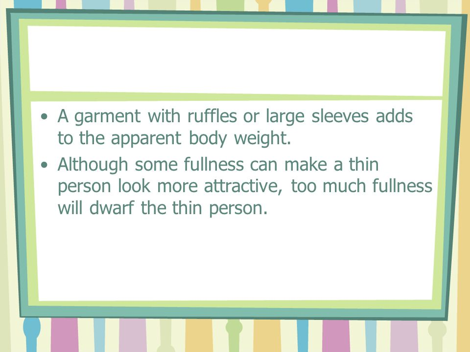 A garment with ruffles or large sleeves adds to the apparent body weight.