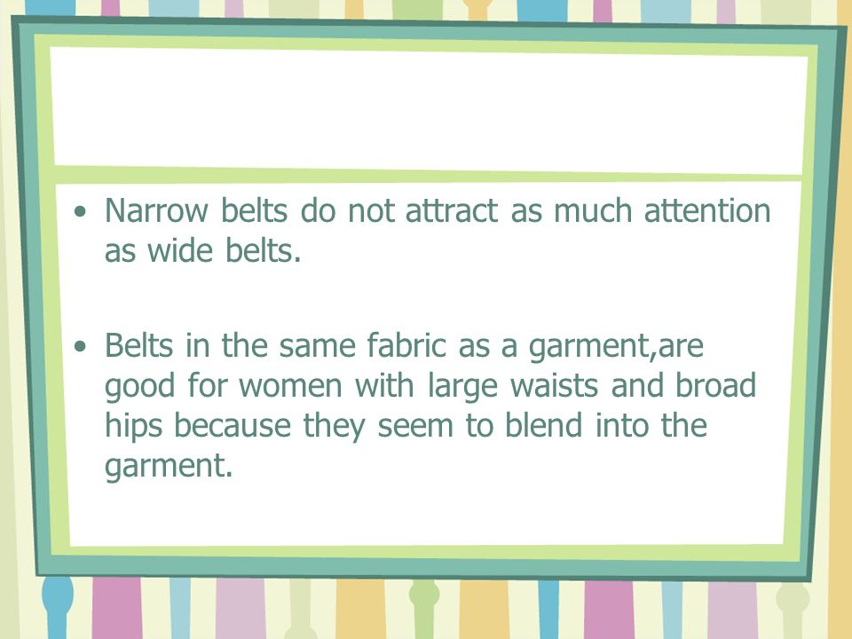 Narrow belts do not attract as much attention as wide belts.