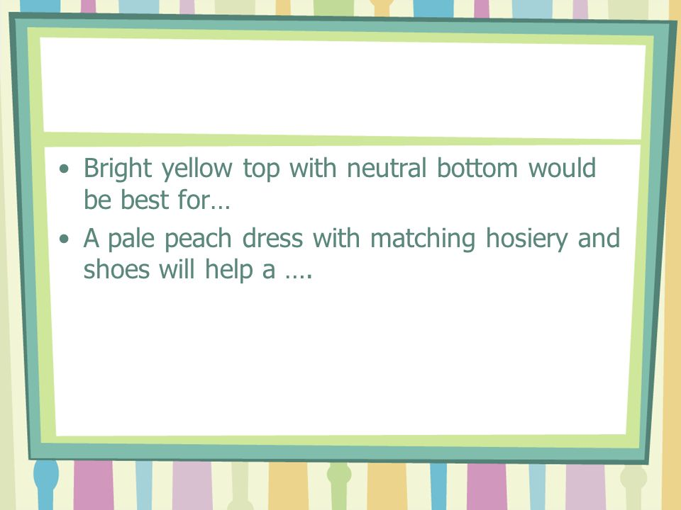 Bright yellow top with neutral bottom would be best for…
