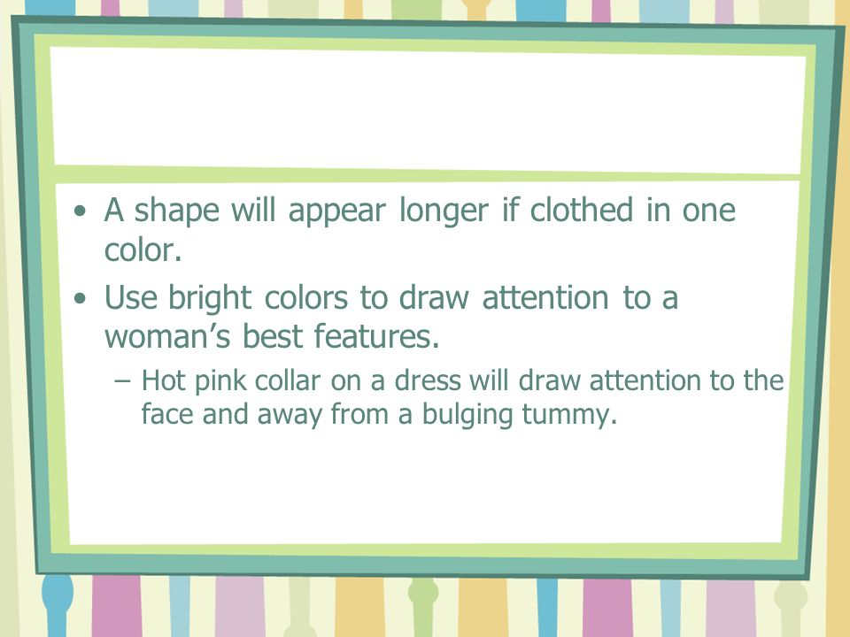 A shape will appear longer if clothed in one color.