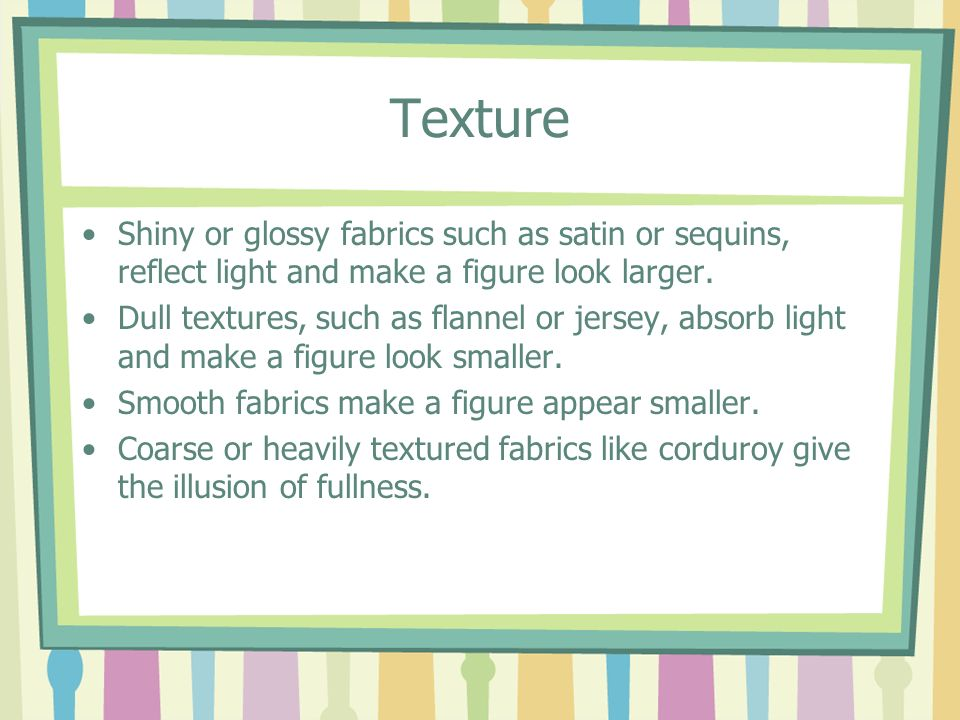 Texture Shiny or glossy fabrics such as satin or sequins, reflect light and make a figure look larger.