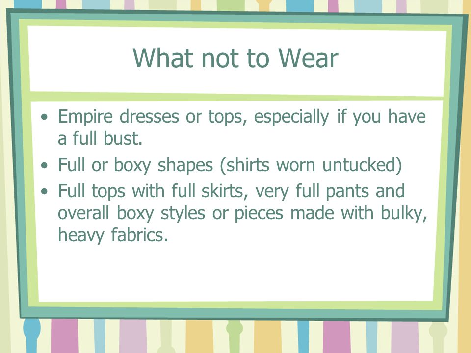 What not to Wear Empire dresses or tops, especially if you have a full bust. Full or boxy shapes (shirts worn untucked)