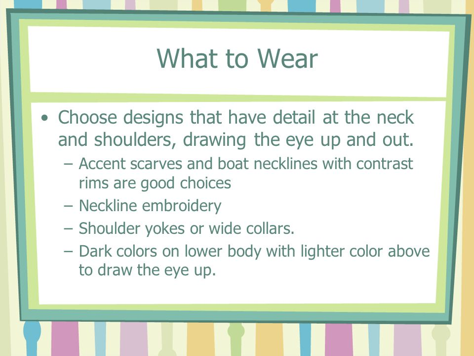 What to Wear Choose designs that have detail at the neck and shoulders, drawing the eye up and out.