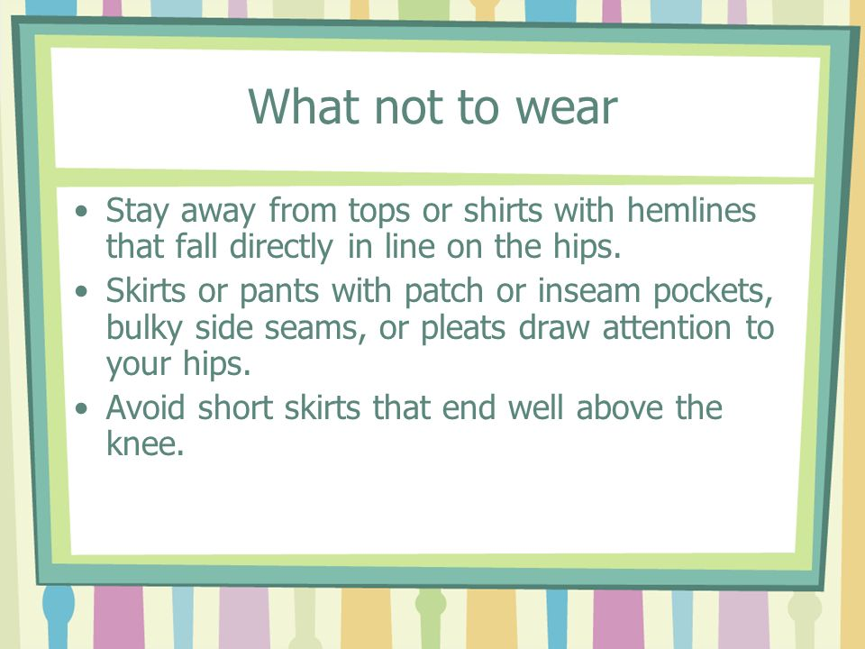 What not to wearStay away from tops or shirts with hemlines that fall directly in line on the hips.