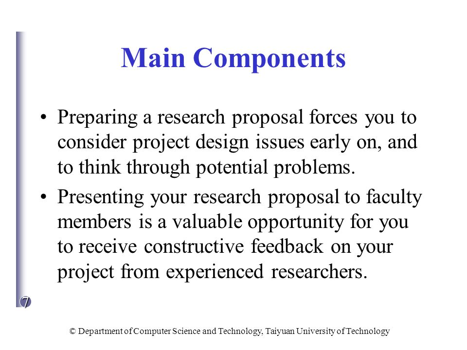 Main Components Preparing a research proposal forces you to consider project design issues early on, and to think through potential problems.