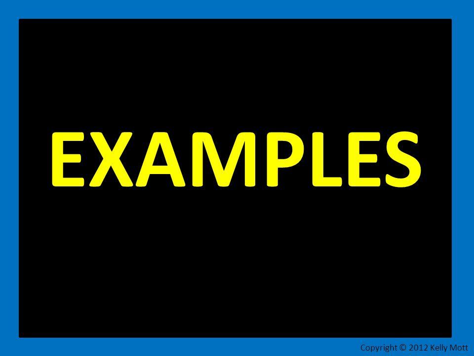 EXAMPLES Copyright © 2012 Kelly Mott 10