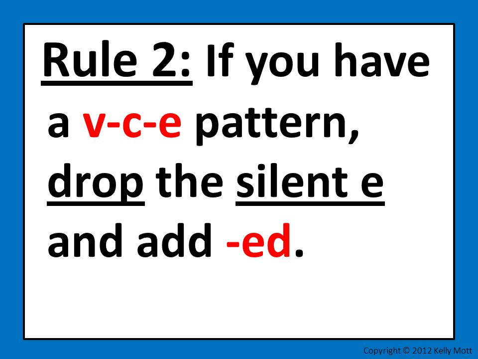 Rule 2: If you have a v-c-e pattern, drop the silent e and add -ed.