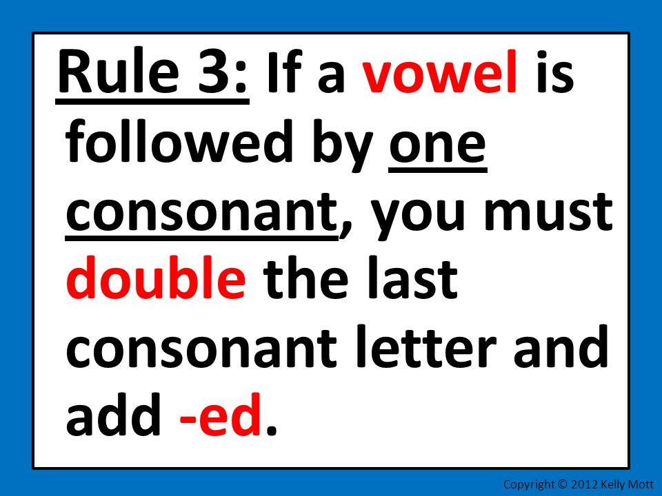 Rule 3: If a vowel is followed by one consonant, you must double the last consonant letter and add -ed.
