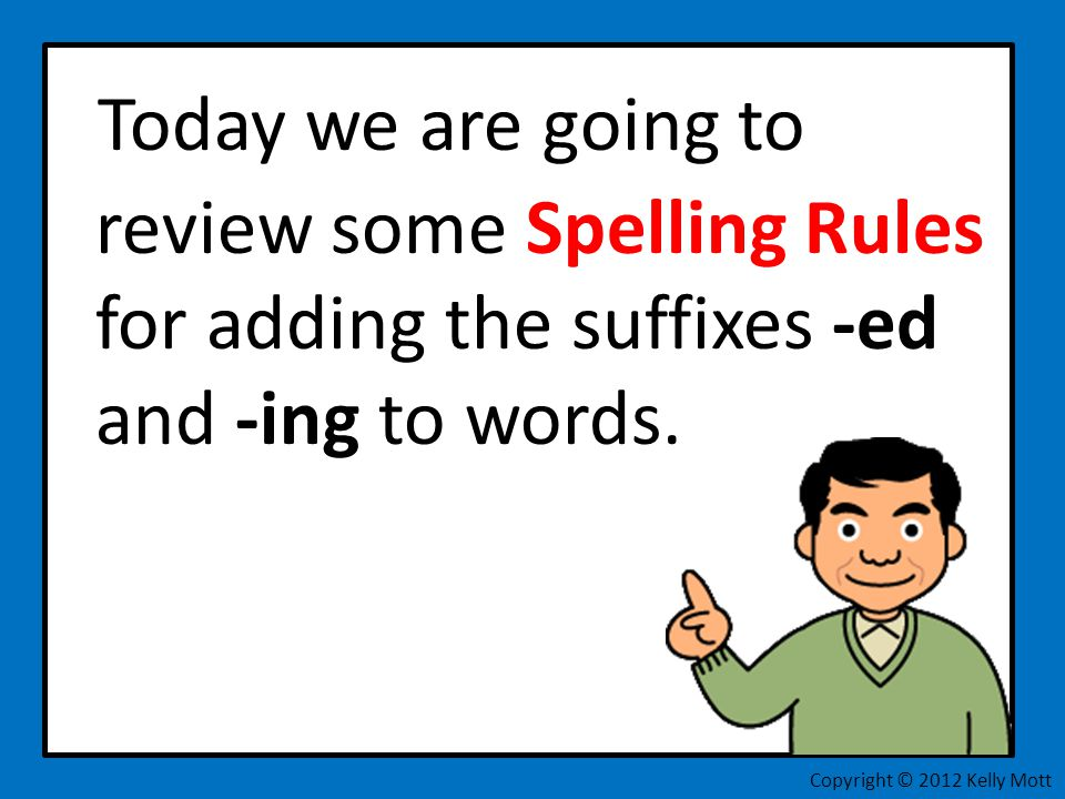 Today we are going to review some Spelling Rules for adding the suffixes -ed and -ing to words.