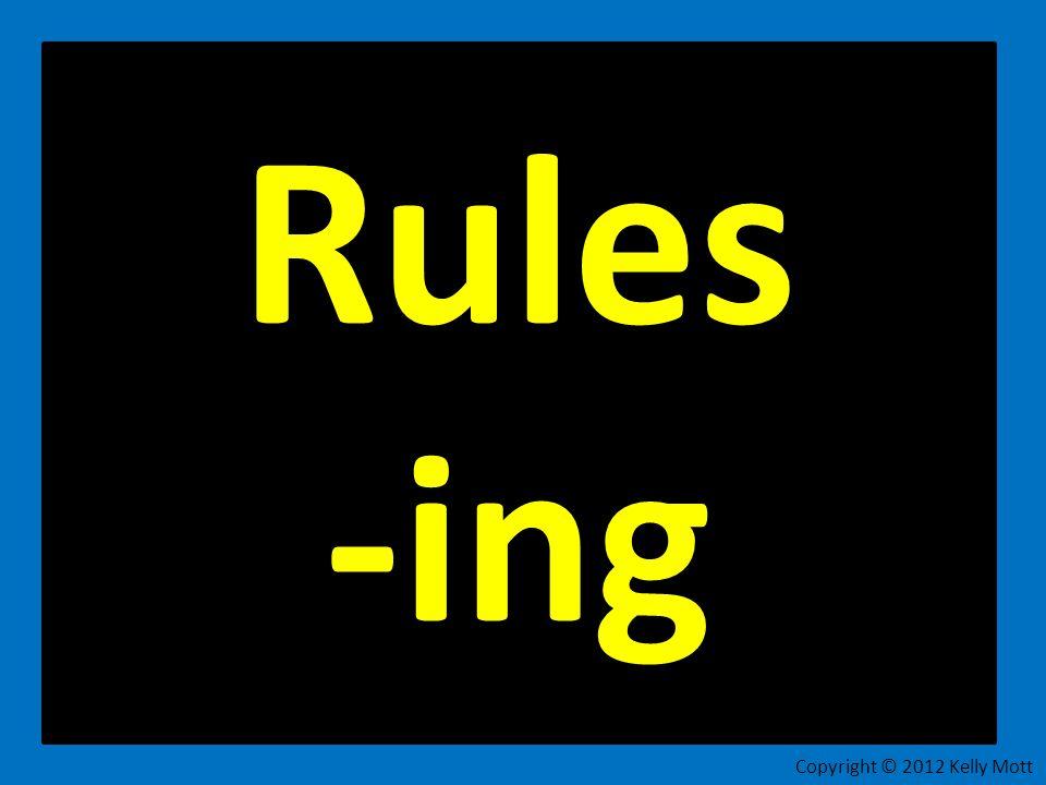 Rules -ing Copyright © 2012 Kelly Mott 23