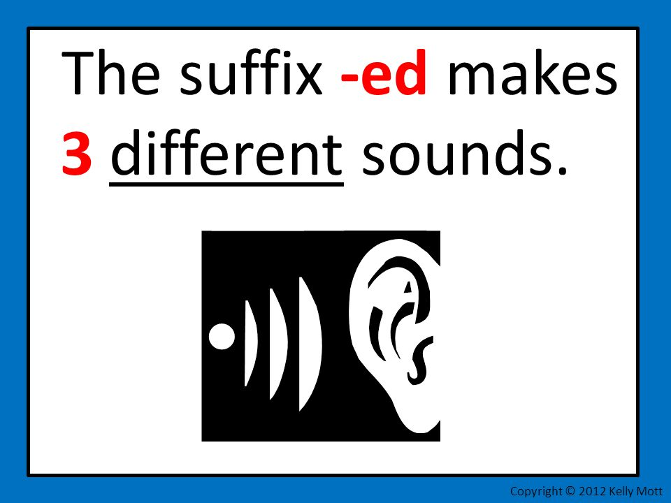 The suffix -ed makes 3 different sounds.