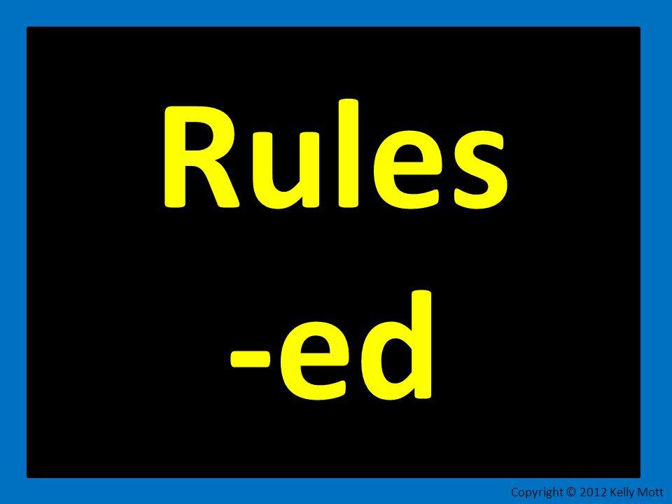 Rules -ed Copyright © 2012 Kelly Mott 8
