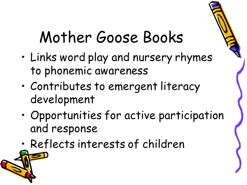Mother Goose Books Links word play and nursery rhymes to phonemic awareness. Contributes to emergent literacy development.