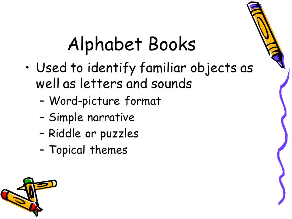 Alphabet Books Used to identify familiar objects as well as letters and sounds. Word-picture format.