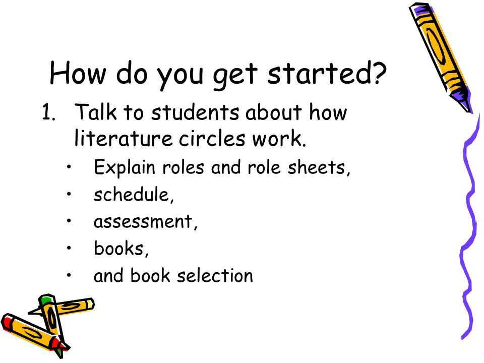 How do you get started Talk to students about how literature circles work. Explain roles and role sheets,