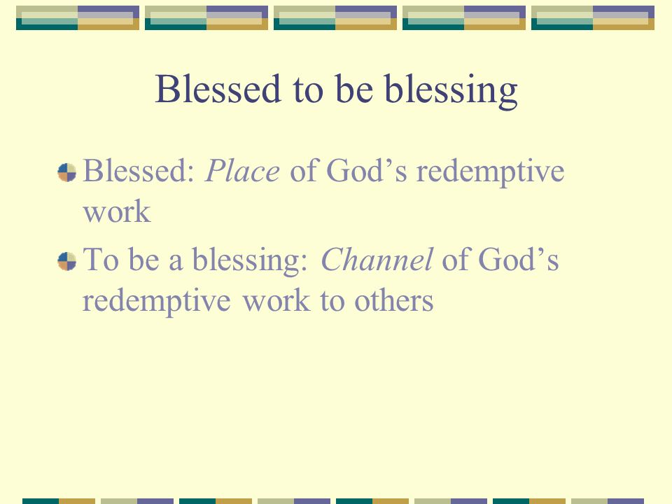 Blessed to be blessing Blessed: Place of God's redemptive work