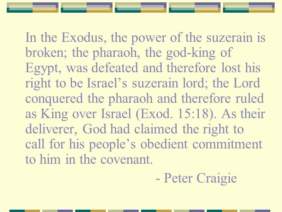 In the Exodus, the power of the suzerain is broken; the pharaoh, the god-king of Egypt, was defeated and therefore lost his right to be Israel's suzerain lord; the Lord conquered the pharaoh and therefore ruled as King over Israel (Exod. 15:18). As their deliverer, God had claimed the right to call for his people's obedient commitment to him in the covenant.