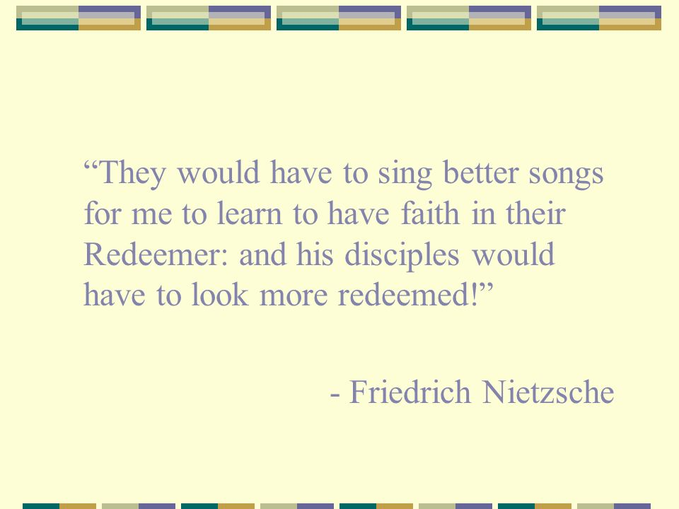 They would have to sing better songs for me to learn to have faith in their Redeemer: and his disciples would have to look more redeemed!
