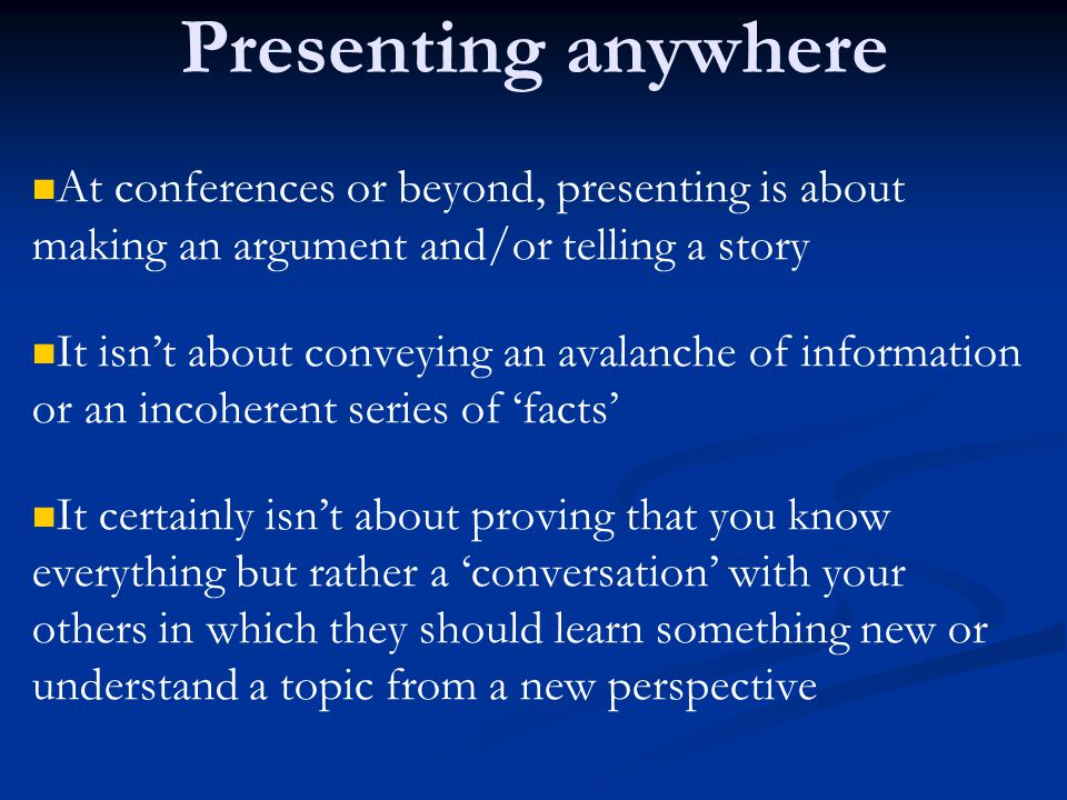 Presenting anywhere At conferences or beyond, presenting is about making an argument and/or telling a story.