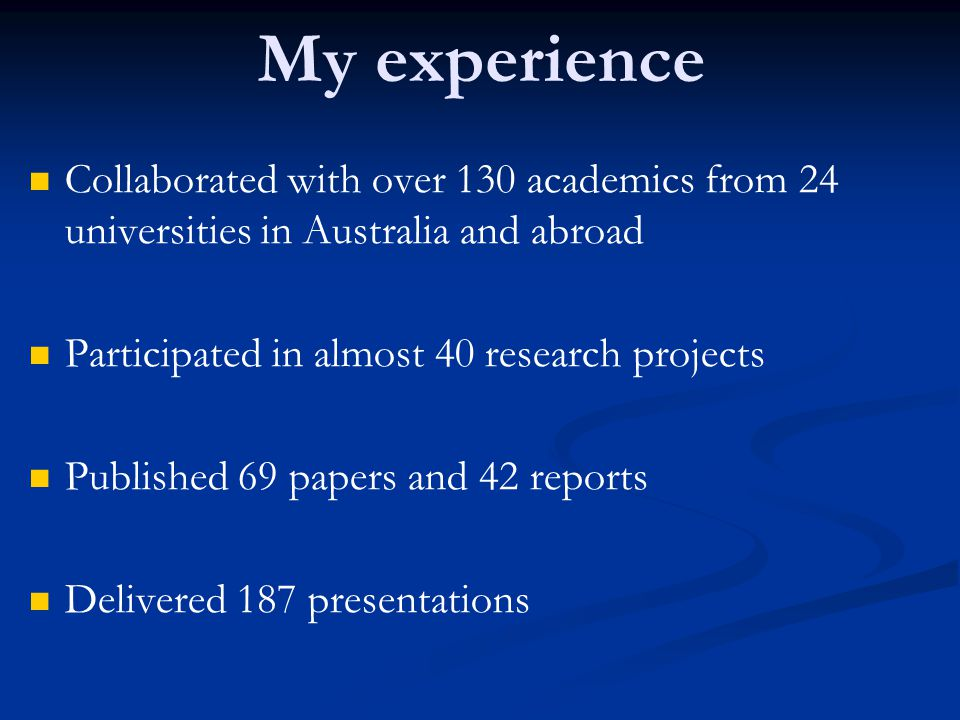 My experience Collaborated with over 130 academics from 24 universities in Australia and abroad. Participated in almost 40 research projects.