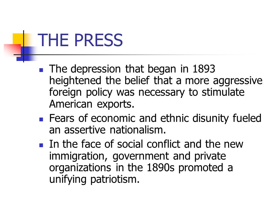 THE PRESS The depression that began in 1893 heightened the belief that a more aggressive foreign policy was necessary to stimulate American exports.