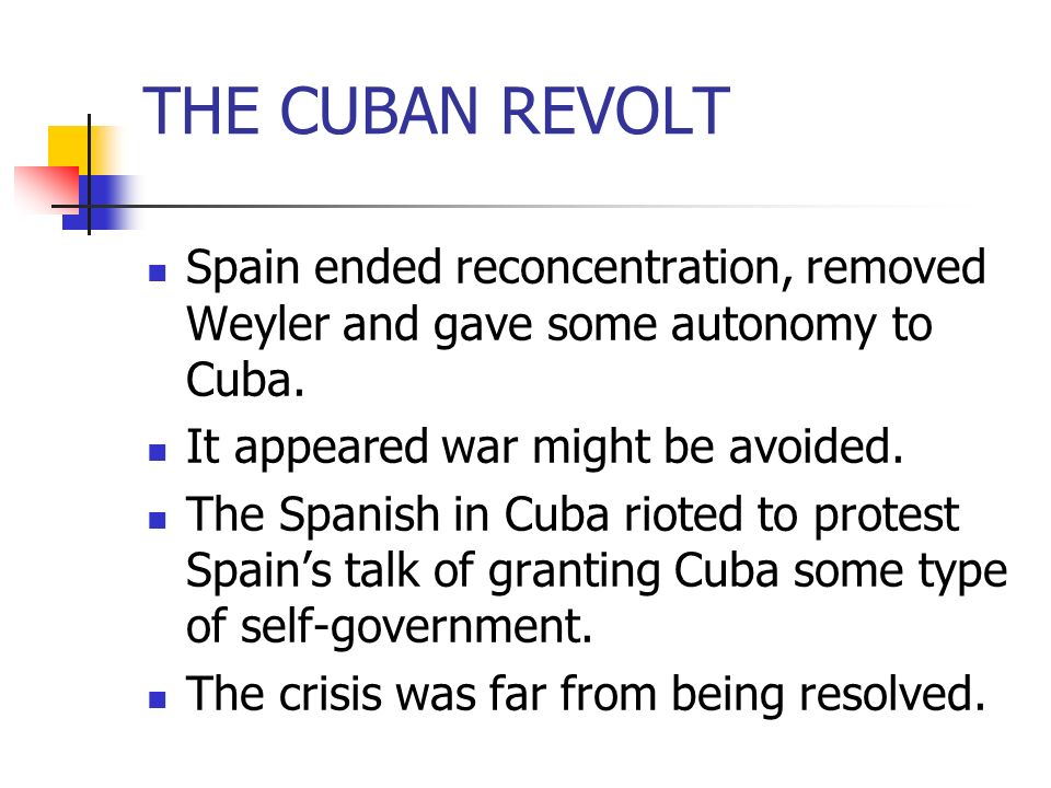THE CUBAN REVOLT Spain ended reconcentration, removed Weyler and gave some autonomy to Cuba. It appeared war might be avoided.